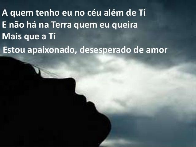 A quem tenho eu no céu além de Ti E não há na Terra quem eu queira Mais que a Ti Estou apaixonado, desesperado de amor