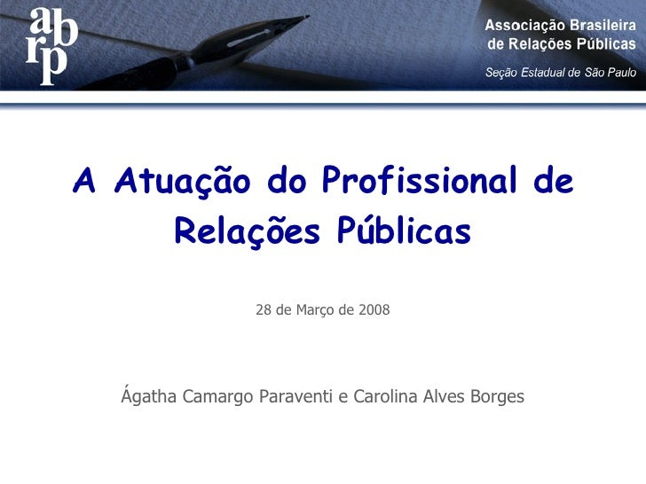 A Atuação do Profissional de Relações Públicas 28 de Março de 2008 Ágatha Camargo Paraventi e Carolina Alves Borges
