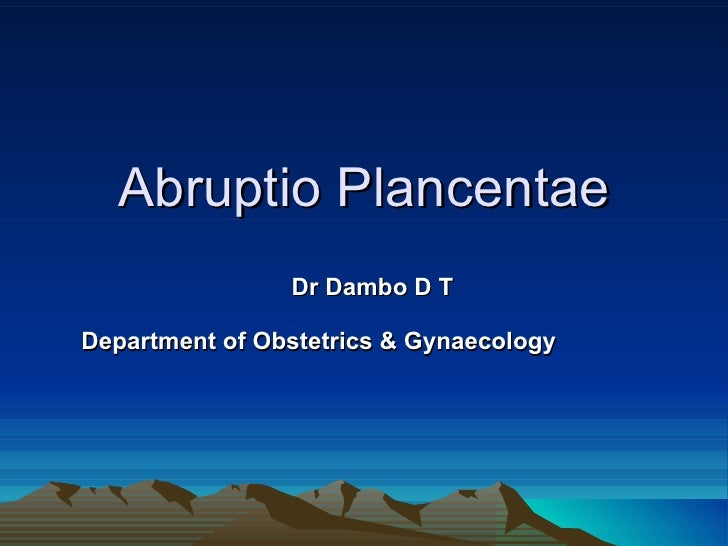 Abruptio Plancentae Dr Dambo D T Department of Obstetrics & Gynaecology
