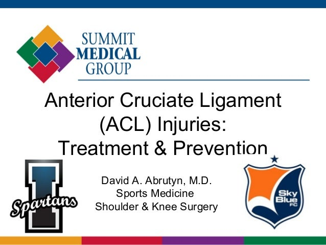 Anterior Cruciate Ligament (ACL) Injuries: Treatment & Prevention David A. Abrutyn, M.D. Sports Medicine Shoulder & Knee S...