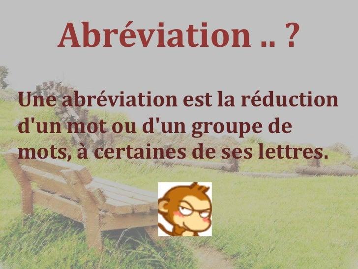 Abréviation .. ?Une abréviation est la réductiondun mot ou dun groupe demots, à certaines de ses lettres.
