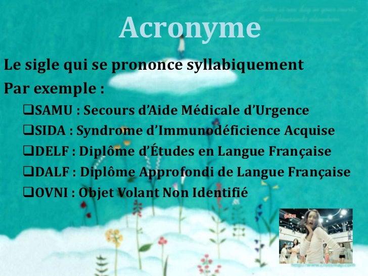 AcronymeLe sigle qui se prononce syllabiquementPar exemple :  SAMU : Secours d'Aide Médicale d'Urgence  SIDA : Syndrome ...
