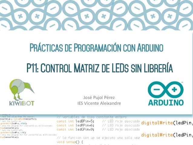 PRÁCTICAS DE PROGRAMACIÓN CON ARDUINO P11: CONTROL MATRIZ DE LEDS SIN LIBRERÍA José  Pujol  Pérez   IES  Vicente ...