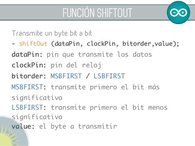 FUNCIÓN SHIFTOUT Transmite un byte bit a bit - shiftOut (dataPin, clockPin, bitorder,value);  dataPin: pin que transmite ...