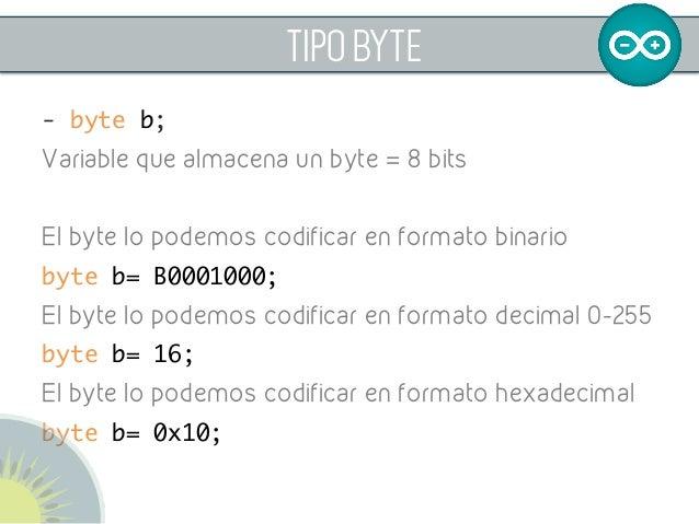 TIPO BYTE - byte b; Variable que almacena un byte = 8 bits El byte lo podemos codificar en formato binario byte b= B00010...