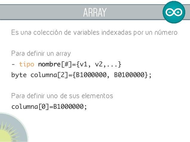 ARRAY Es una colección de variables indexadas por un número Para definir un array - tipo nombre[#]={v1, v2,...} byte col...