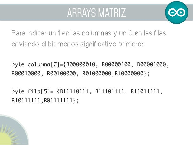 ARRAYS MATRIZ Para indicar un 1 en las columnas y un 0 en las filas enviando el bit menos significativo primero: byte colu...
