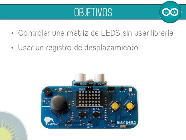OBJETIVOS • Controlar una matriz de LEDS sin usar librería • Usar un registro de desplazamiento