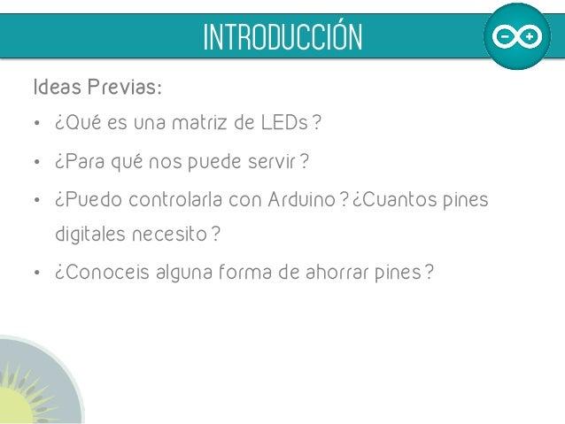 Ideas Previas: • ¿Qué es una matriz de LEDs? • ¿Para qué nos puede servir? • ¿Puedo controlarla con Arduino? ¿Cuantos p...