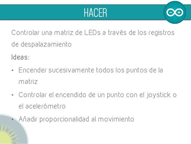 Controlar una matriz de LEDs a través de los registros de despalazamiento Ideas: • Encender sucesivamente todos los punto...