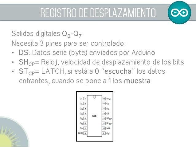 REGISTRO DE DESPLAZAMIENTO Salidas digitales Q0-Q7 Necesita 3 pines para ser controlado: • DS: Datos serie (byte) envia...