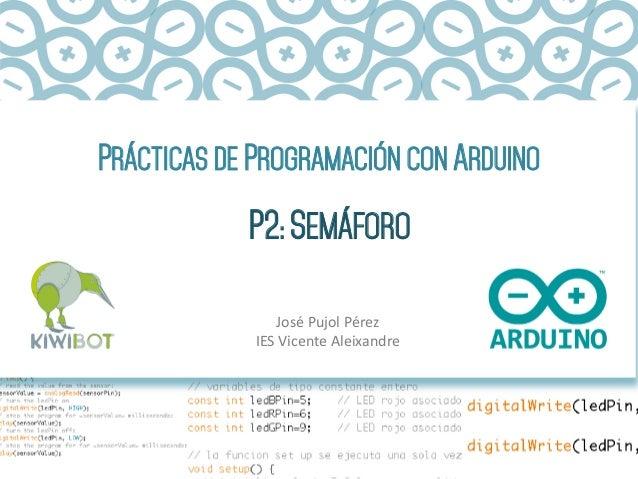 PRÁCTICAS DE PROGRAMACIÓN CON ARDUINO P2: SEMÁFORO José  Pujol  Pérez   IES  Vicente  Aleixandre