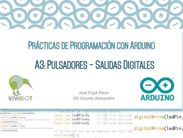 PRÁCTICAS DE PROGRAMACIÓN CON ARDUINO A3: PULSADORES - SALIDAS DIGITALES José  Pujol  Pérez   IES  Vicente  Alei...
