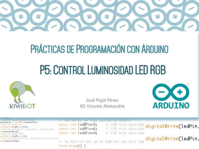 PRÁCTICAS DE PROGRAMACIÓN CON ARDUINO P5: CONTROL LUMINOSIDAD LED RGB José  Pujol  Pérez   IES  Vicente  Aleixan...