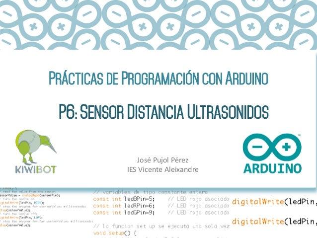 PRÁCTICAS DE PROGRAMACIÓN CON ARDUINO P6: SENSOR DISTANCIA ULTRASONIDOS José  Pujol  Pérez   IES  Vicente  Aleix...