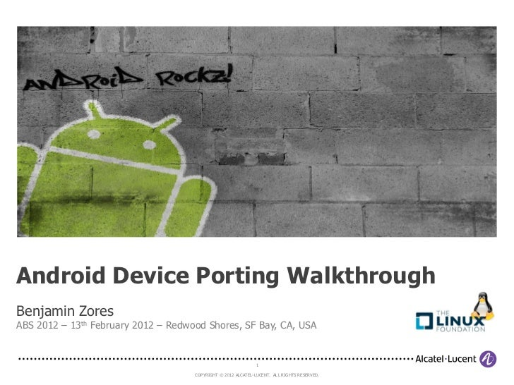 Android Device Porting WalkthroughBenjamin ZoresABS 2012 – 13th February 2012 – Redwood Shores, SF Bay, CA, USA           ...