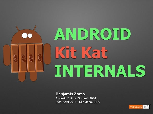 ANDROID Kit Kat INTERNALS Benjamin Zores Android Builder Summit 2014 30th April 2014 - San Jose, USA