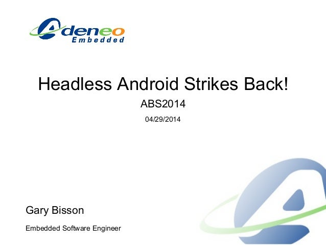 Headless Android Strikes Back! ABS2014 04/29/2014 Gary Bisson Embedded Software Engineer