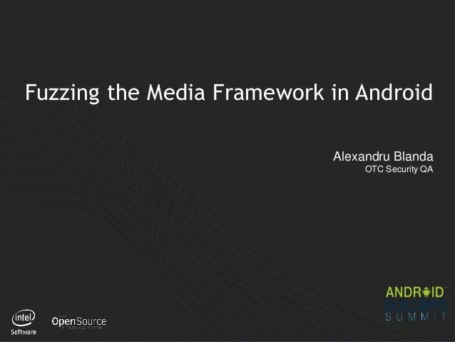 1 Fuzzing the Media Framework in Android Alexandru Blanda OTC Security QA