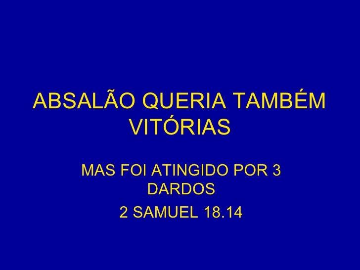 ABSALÃO QUERIA TAMBÉM VITÓRIAS MAS FOI ATINGIDO POR 3 DARDOS 2 SAMUEL 18.14
