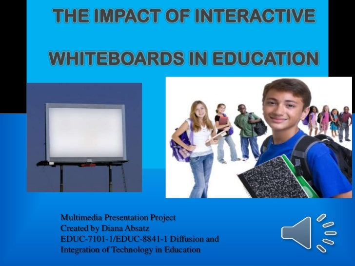THE IMPACT OF INTERACTIVEWHITEBOARDS IN EDUCATION Multimedia Presentation Project Created by Diana Absatz EDUC-7101-1/EDUC...