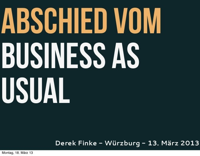 Abschied vomBusiness AsUsual                      Derek Finke - Würzburg - 13. März 2013Montag, 18. März 13