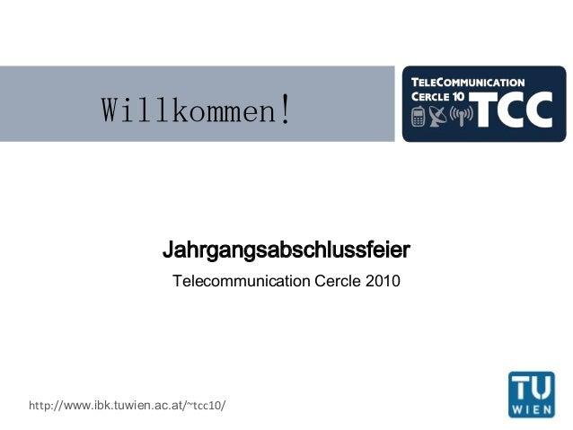 Willkommen! Jahrgangsabschlussfeier Telecommunication Cercle 2010 http://www.ibk.tuwien.ac.at/~tcc10/