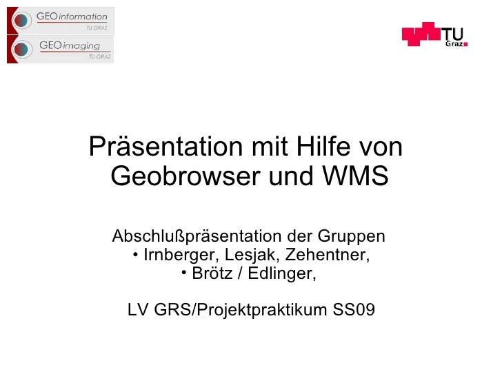 Präsentation mit Hilfe von  Geobrowser und WMS <ul><li>Abschlußpräsentation der Gruppen  </li></ul><ul><li>Irnberger, Lesj...