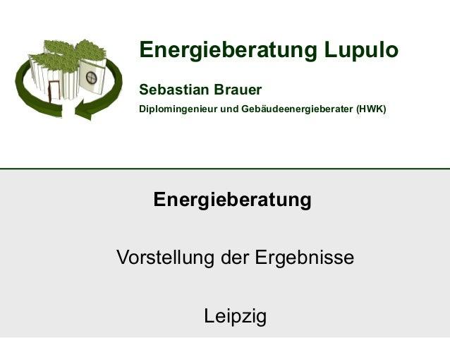 Energieberatung LupuloSebastian BrauerDiplomingenieur und Gebäudeenergieberater (HWK)EnergieberatungVorstellung der Ergebn...