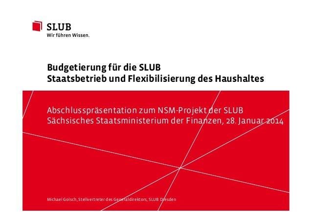 Budgetierung für die SLUB Staatsbetrieb und Flexibilisierung des Haushaltes Abschlusspräsentation zum NSM-Projekt der SLUB...