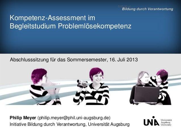 Kompetenz-Assessment im Begleitstudium Problemlösekompetenz Abschlusssitzung für das Sommersemester, 16. Juli 2013 Philip ...