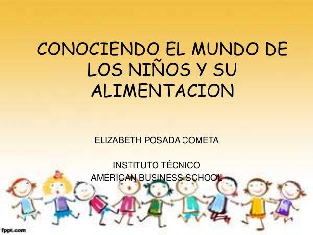 CONOCIENDO EL MUNDO DE    LOS NIÑOS Y SU    ALIMENTACION     ELIZABETH POSADA COMETA        INSTITUTO TÉCNICO    AMERICAN ...