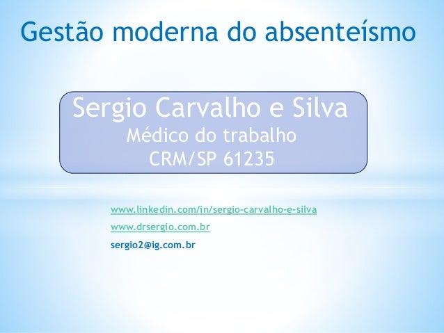 Gestão moderna do absenteísmo Sergio Carvalho e Silva Médico do trabalho CRM/SP 61235 www.linkedin.com/in/sergio-carvalho-...