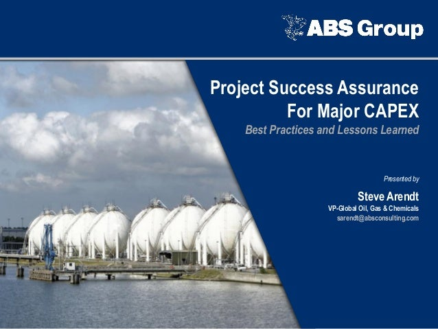 Project Success Assurance For Major CAPEX Best Practices and Lessons Learned Presented by Steve Arendt VP-Global Oil, Gas ...