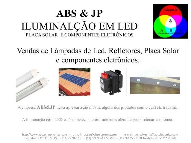 Vendas de Lâmpadas de Led, Refletores, Placa Solar e componentes eletrônicos. A empresa ABS&JP nesta apresentação mostra a...