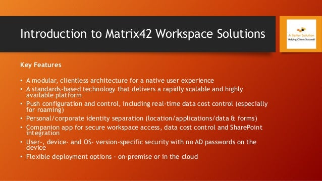 Introduction to Matrix42 Workspace Solutions Key Features • A modular, clientless architecture for a native user experienc...