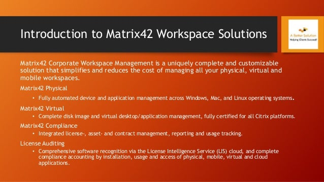 Introduction to Matrix42 Workspace Solutions Matrix42 Corporate Workspace Management is a uniquely complete and customizab...