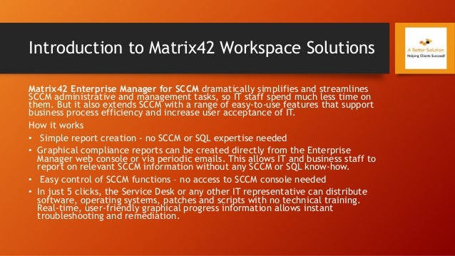 Introduction to Matrix42 Workspace Solutions Matrix42 Enterprise Manager for SCCM dramatically simplifies and streamlines ...