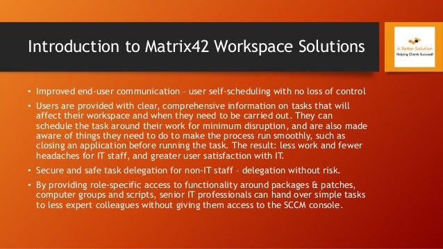 Introduction to Matrix42 Workspace Solutions • Improved end-user communication – user self-scheduling with no loss of cont...