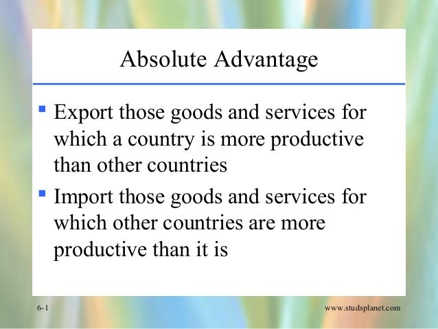 www.studsplanet.com6-1 Absolute Advantage  Export those goods and services for which a country is more productive than ot...