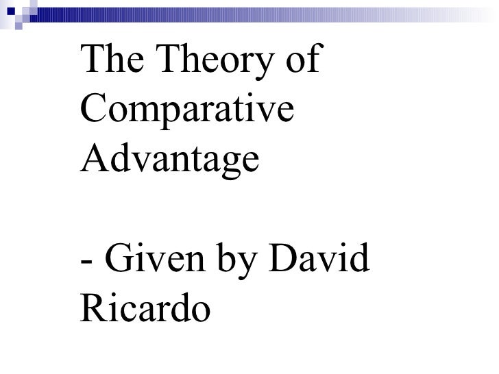 The Theory of  Comparative Advantage - Given by David Ricardo