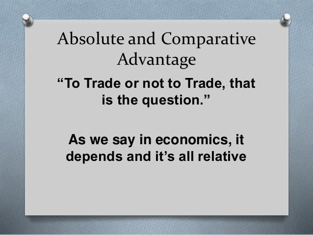 """Absolute and Comparative Advantage """"To Trade or not to Trade, that is the question."""" As we say in economics, it depends an..."""