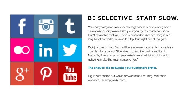 BE SELECTIVE. START SLOW. Your early foray into social media might seem a bit daunting and it can indeed quickly overwhelm...