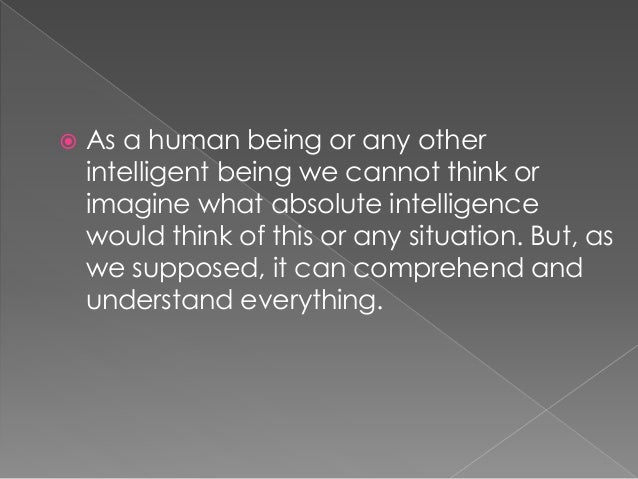  As a human being or any other intelligent being we cannot think or imagine what absolute intelligence would think of thi...
