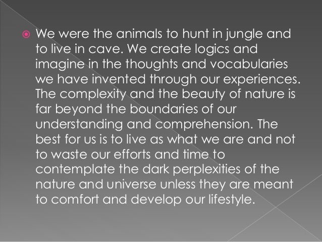  We were the animals to hunt in jungle and to live in cave. We create logics and imagine in the thoughts and vocabularies...