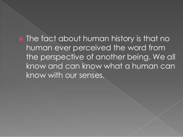  The fact about human history is that no human ever perceived the word from the perspective of another being. We all know...