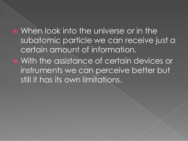  When look into the universe or in the subatomic particle we can receive just a certain amount of information.  With the...