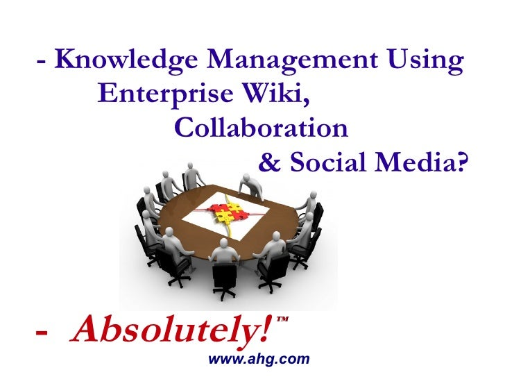 - Knowledge Management Using Enterprise Wiki,  Collaboration  & Social Media? www.ahg.com -  Absolutely! ™