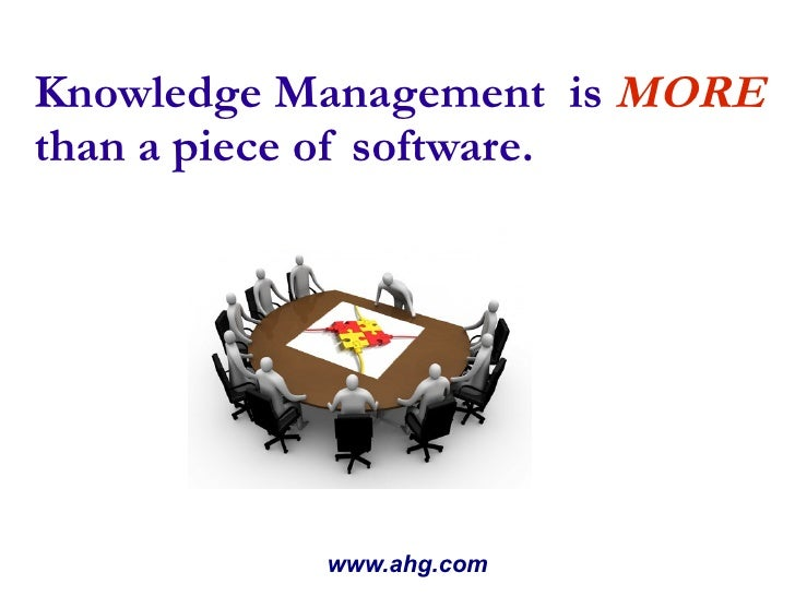 Knowledge Management  is  MORE than a piece of software. www.ahg.com
