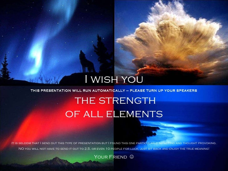 I wish you the strength of all elements THIS PRESENTATION WILL RUN AUTOMATICALLY – PLEASE TURN UP YOUR SPEAKERS It is seld...
